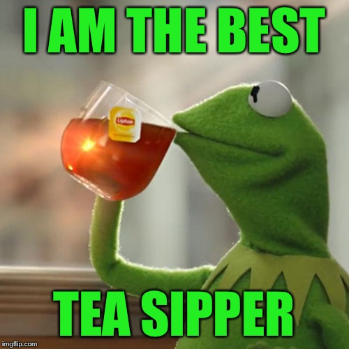 But Thats None Of My Business Meme | I AM THE BEST TEA SIPPER | image tagged in memes,but thats none of my business,kermit the frog | made w/ Imgflip meme maker