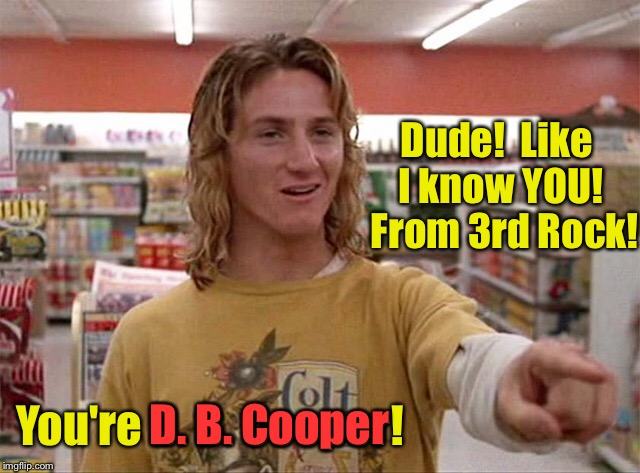 I saw you dude! |  Dude!  Like I know YOU!  From 3rd Rock! You're D. B. Cooper! D. B. Cooper | image tagged in meme,drsarcasm,spicoli,d b cooper,hijack cash | made w/ Imgflip meme maker