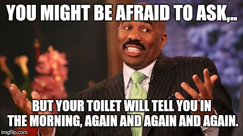 Steve Harvey Meme | YOU MIGHT BE AFRAID TO ASK,.. BUT YOUR TOILET WILL TELL YOU IN THE MORNING, AGAIN AND AGAIN AND AGAIN. | image tagged in memes,steve harvey | made w/ Imgflip meme maker