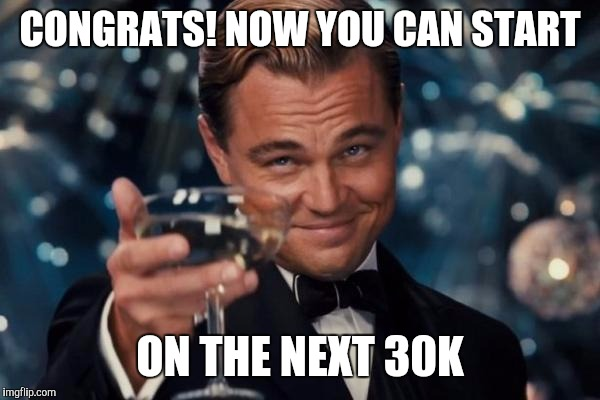 Leonardo Dicaprio Cheers Meme | CONGRATS! NOW YOU CAN START ON THE NEXT 30K | image tagged in memes,leonardo dicaprio cheers | made w/ Imgflip meme maker
