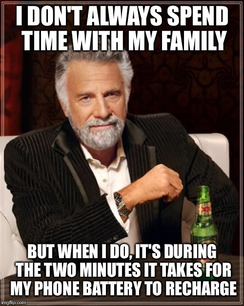 The Most Interesting Man In The World Meme | I DON'T ALWAYS SPEND TIME WITH MY FAMILY BUT WHEN I DO, IT'S DURING THE TWO MINUTES IT TAKES FOR MY PHONE BATTERY TO RECHARGE | image tagged in memes,the most interesting man in the world | made w/ Imgflip meme maker