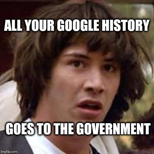 Conspiracy Keanu Meme | ALL YOUR GOOGLE HISTORY GOES TO THE GOVERNMENT | image tagged in memes,conspiracy keanu | made w/ Imgflip meme maker