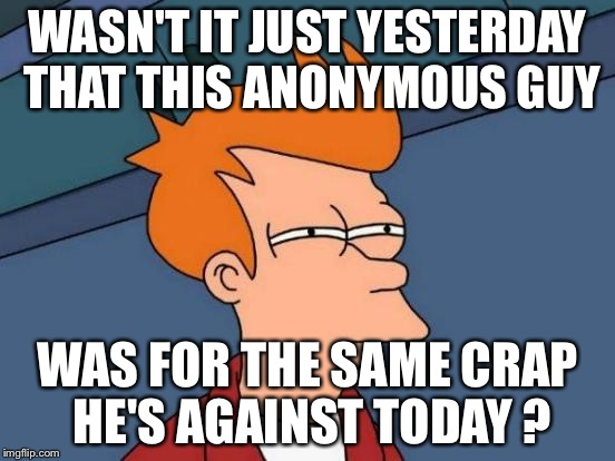 Futurama Fry Meme | WASN'T IT JUST YESTERDAY THAT THIS ANONYMOUS GUY WAS FOR THE SAME CRAP HE'S AGAINST TODAY ? | image tagged in memes,futurama fry | made w/ Imgflip meme maker