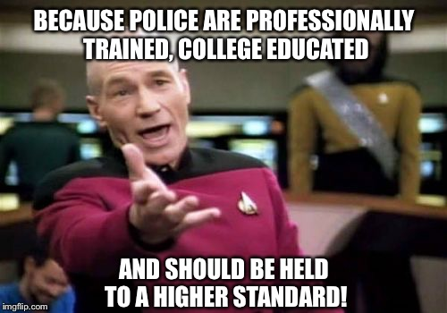 Picard Wtf Meme | BECAUSE POLICE ARE PROFESSIONALLY TRAINED, COLLEGE EDUCATED AND SHOULD BE HELD TO A HIGHER STANDARD! | image tagged in memes,picard wtf | made w/ Imgflip meme maker