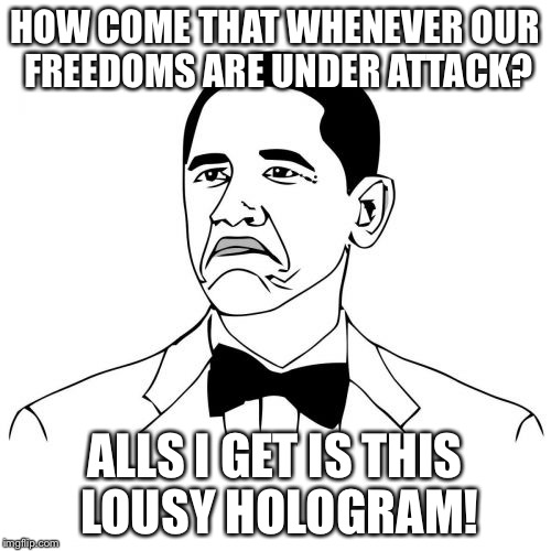 Gabba Blabba Do! | HOW COME THAT WHENEVER OUR FREEDOMS ARE UNDER ATTACK? ALLS I GET IS THIS LOUSY HOLOGRAM! | image tagged in memes,not bad obama | made w/ Imgflip meme maker