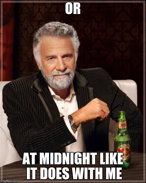 The Most Interesting Man In The World Meme | OR AT MIDNIGHT LIKE IT DOES WITH ME | image tagged in memes,the most interesting man in the world | made w/ Imgflip meme maker