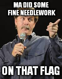 MA DID SOME FINE NEEDLEWORK ON THAT FLAG | made w/ Imgflip meme maker