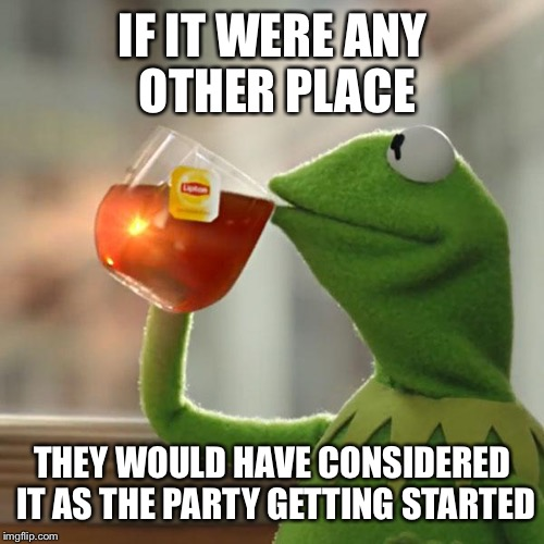 But Thats None Of My Business Meme | IF IT WERE ANY OTHER PLACE THEY WOULD HAVE CONSIDERED IT AS THE PARTY GETTING STARTED | image tagged in memes,but thats none of my business,kermit the frog | made w/ Imgflip meme maker