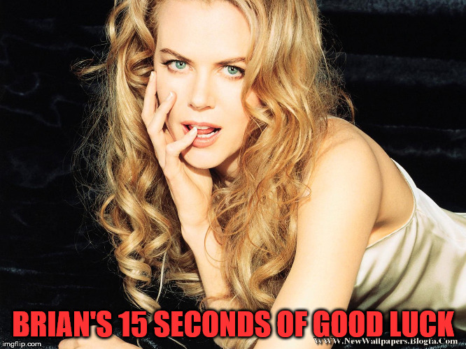 Kidman | BRIAN'S 15 SECONDS OF GOOD LUCK | image tagged in kidman | made w/ Imgflip meme maker