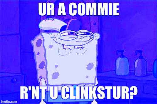 Don't You Squidward |  UR A COMMIE; R'NT U CLINKSTUR? | image tagged in memes,dont you squidward | made w/ Imgflip meme maker