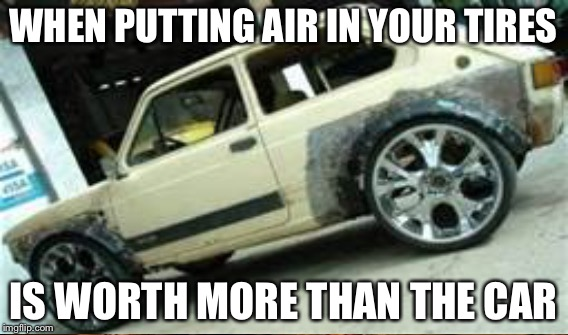 WHEN PUTTING AIR IN YOUR TIRES IS WORTH MORE THAN THE CAR | made w/ Imgflip meme maker