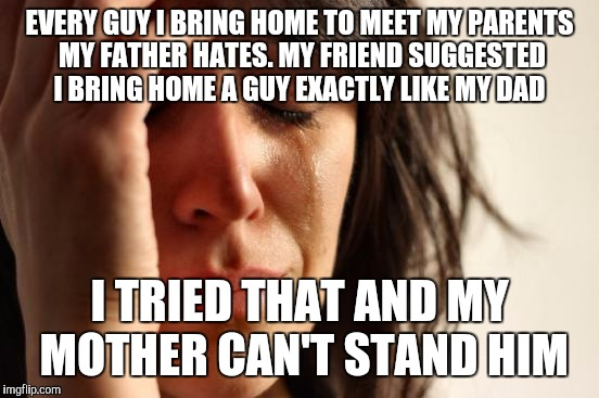 First World Problems Meme | EVERY GUY I BRING HOME TO MEET MY PARENTS MY FATHER HATES. MY FRIEND SUGGESTED I BRING HOME A GUY EXACTLY LIKE MY DAD I TRIED THAT AND MY MO | image tagged in memes,first world problems | made w/ Imgflip meme maker