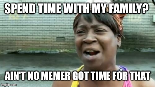 Aint Nobody Got Time For That Meme | SPEND TIME WITH MY FAMILY? AIN'T NO MEMER GOT TIME FOR THAT | image tagged in memes,aint nobody got time for that | made w/ Imgflip meme maker