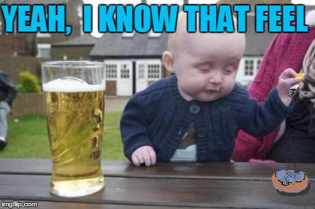 drunk baby with cigarette | YEAH,  I KNOW THAT FEEL | image tagged in drunk baby with cigarette | made w/ Imgflip meme maker