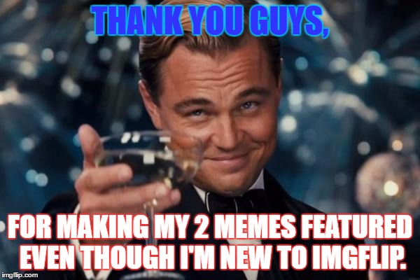 Leonardo Dicaprio Cheers Meme | THANK YOU GUYS, FOR MAKING MY 2 MEMES FEATURED EVEN THOUGH I'M NEW TO IMGFLIP. | image tagged in memes,leonardo dicaprio cheers | made w/ Imgflip meme maker