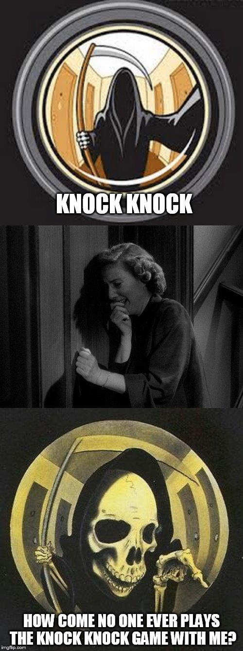 When ''Knock Knock'' jokes don't work | KNOCK KNOCK HOW COME NO ONE EVER PLAYS THE KNOCK KNOCK GAME WITH ME? | image tagged in death,knock knock,jokes,funny memes,laugh,scared | made w/ Imgflip meme maker