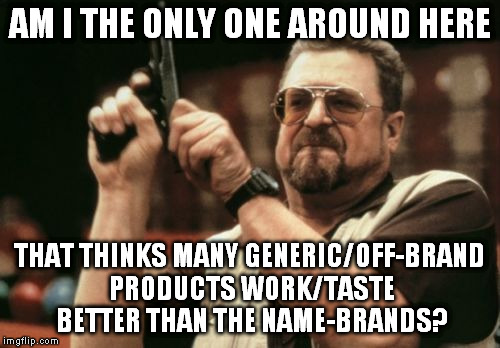 Am I The Only One Around Here | AM I THE ONLY ONE AROUND HERE THAT THINKS MANY GENERIC/OFF-BRAND PRODUCTS WORK/TASTE BETTER THAN THE NAME-BRANDS? | image tagged in memes,am i the only one around here,generic,name,food,products | made w/ Imgflip meme maker