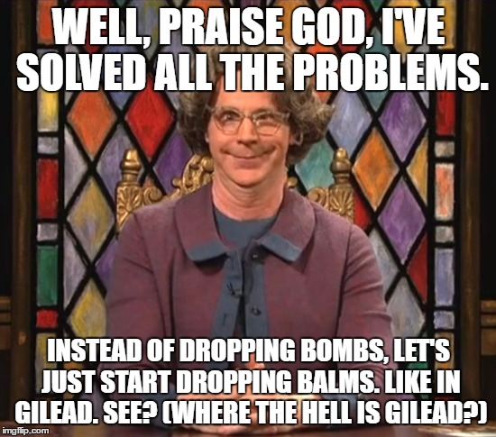 church lady balms not bombs | WELL, PRAISE GOD, I'VE SOLVED ALL THE PROBLEMS. INSTEAD OF DROPPING BOMBS, LET'S JUST START DROPPING BALMS. LIKE IN GILEAD. SEE? (WHERE THE  | image tagged in the church lady | made w/ Imgflip meme maker