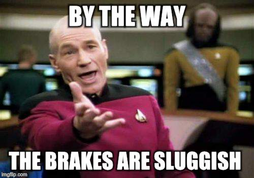 Picard Wtf Meme | BY THE WAY THE BRAKES ARE SLUGGISH | image tagged in memes,picard wtf | made w/ Imgflip meme maker