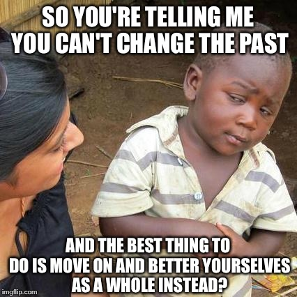Third World Skeptical Kid Meme | SO YOU'RE TELLING ME YOU CAN'T CHANGE THE PAST AND THE BEST THING TO DO IS MOVE ON AND BETTER YOURSELVES AS A WHOLE INSTEAD? | image tagged in memes,third world skeptical kid | made w/ Imgflip meme maker