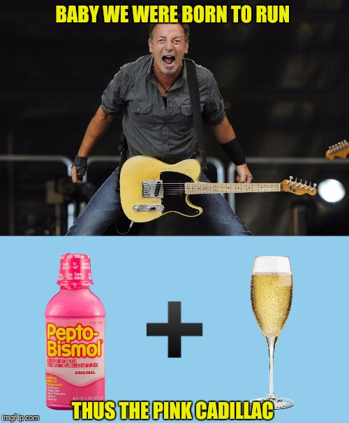 It's a pink mimosa that binds  |  BABY WE WERE BORN TO RUN; THUS THE PINK CADILLAC | image tagged in bruce springsteen,pepto bismol | made w/ Imgflip meme maker