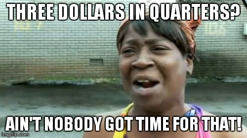 Aint Nobody Got Time For That Meme | THREE DOLLARS IN QUARTERS? AIN'T NOBODY GOT TIME FOR THAT! | image tagged in memes,aint nobody got time for that | made w/ Imgflip meme maker