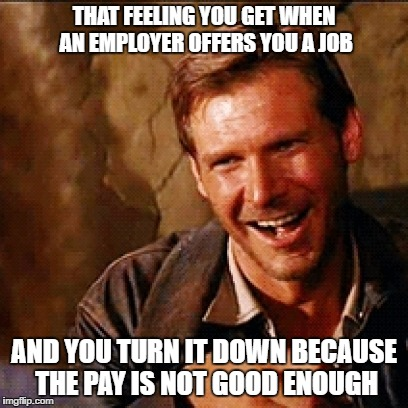 just because I'm looking does not mean I'm desperate |  THAT FEELING YOU GET WHEN AN EMPLOYER OFFERS YOU A JOB; AND YOU TURN IT DOWN BECAUSE THE PAY IS NOT GOOD ENOUGH | image tagged in job,pay,minimum wage | made w/ Imgflip meme maker