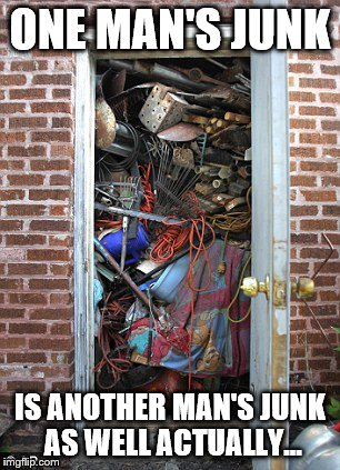Inspired by a meme from haflander | ONE MAN'S JUNK IS ANOTHER MAN'S JUNK AS WELL ACTUALLY... | image tagged in memes,junk,hoarding,rubbish,trash | made w/ Imgflip meme maker