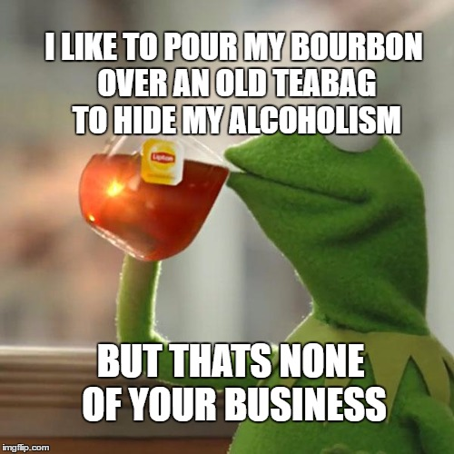 Kermit Drunk | I LIKE TO POUR MY BOURBON OVER AN OLD TEABAG TO HIDE MY ALCOHOLISM BUT THATS NONE OF YOUR BUSINESS | image tagged in memes,but thats none of my business,kermit the frog,drinking | made w/ Imgflip meme maker
