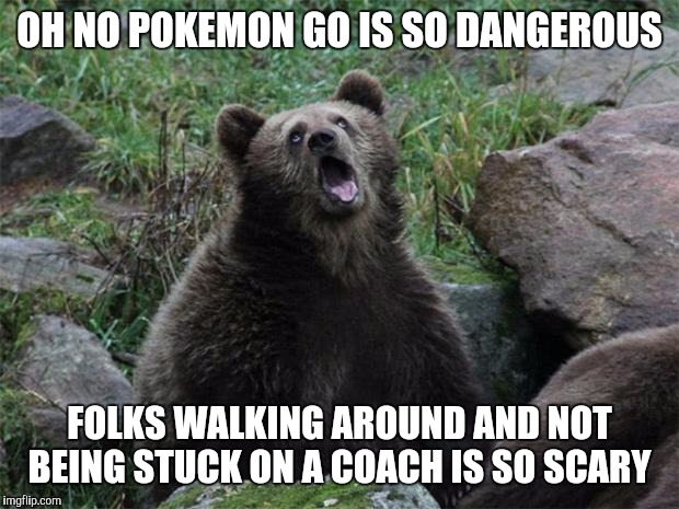 Sarcastic Bear | OH NO POKEMON GO IS SO DANGEROUS FOLKS WALKING AROUND AND NOT BEING STUCK ON A COACH IS SO SCARY | image tagged in sarcastic bear,AdviceAnimals | made w/ Imgflip meme maker