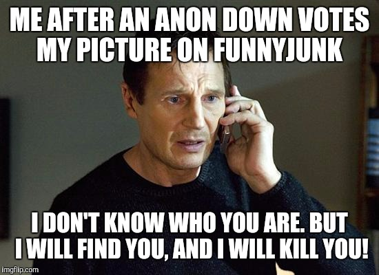 Liam Neeson Taken 2 Meme |  ME AFTER AN ANON DOWN VOTES MY PICTURE ON FUNNYJUNK; I DON'T KNOW WHO YOU ARE. BUT I WILL FIND YOU, AND I WILL KILL YOU! | image tagged in memes,liam neeson taken 2 | made w/ Imgflip meme maker