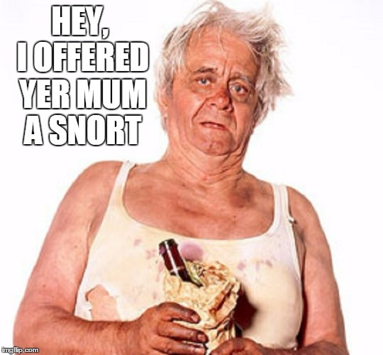 HEY, I OFFERED YER MUM A SNORT | made w/ Imgflip meme maker