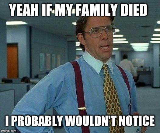 That Would Be Great Meme | YEAH IF MY FAMILY DIED I PROBABLY WOULDN'T NOTICE | image tagged in memes,that would be great | made w/ Imgflip meme maker