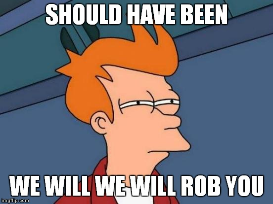 Futurama Fry Meme | SHOULD HAVE BEEN WE WILL WE WILL ROB YOU | image tagged in memes,futurama fry | made w/ Imgflip meme maker