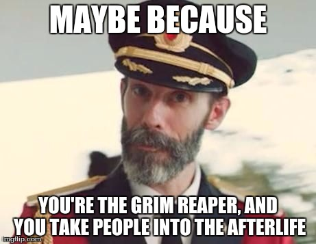 MAYBE BECAUSE YOU'RE THE GRIM REAPER, AND YOU TAKE PEOPLE INTO THE AFTERLIFE | made w/ Imgflip meme maker