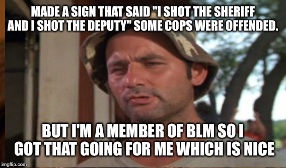 "MADE A SIGN THAT SAID ""I SHOT THE SHERIFF AND I SHOT THE DEPUTY"" SOME COPS WERE OFFENDED. BUT I'M A MEMBER OF BLM SO I GOT THAT GOING FOR ME 