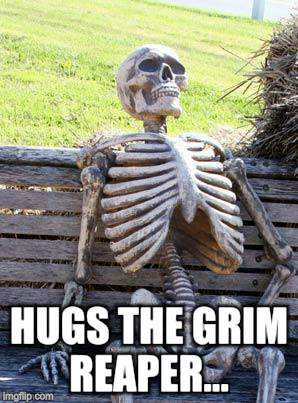 Waiting Skeleton Meme | HUGS THE GRIM REAPER... | image tagged in memes,waiting skeleton | made w/ Imgflip meme maker