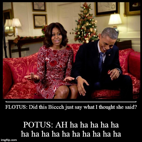 FLOTUS: Did this Biccch just say what I thought she said? | POTUS: AH ha ha ha ha ha ha ha ha ha ha ha ha ha ha ha | image tagged in funny,demotivationals,flotus,obama,first lady,speech | made w/ Imgflip demotivational maker