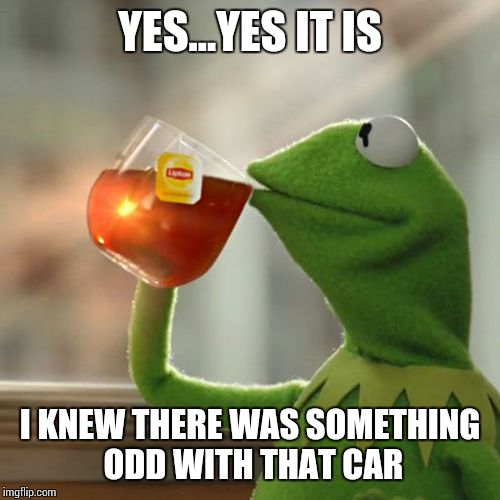 But Thats None Of My Business Meme | YES...YES IT IS I KNEW THERE WAS SOMETHING ODD WITH THAT CAR | image tagged in memes,but thats none of my business,kermit the frog | made w/ Imgflip meme maker