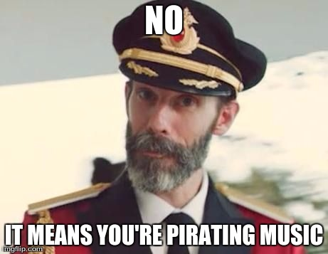 NO IT MEANS YOU'RE PIRATING MUSIC | made w/ Imgflip meme maker