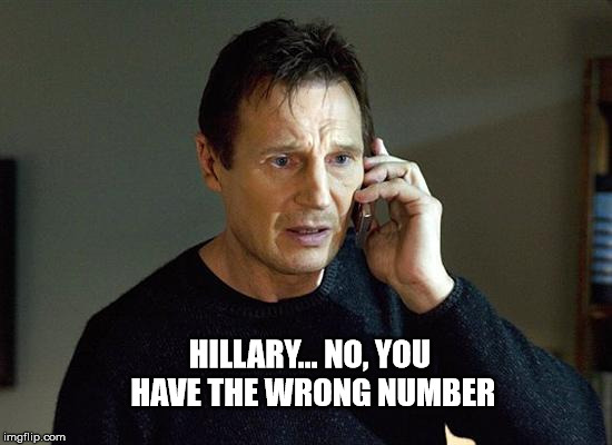 Take Her!!! | HILLARY... NO, YOU HAVE THE WRONG NUMBER | image tagged in memes,liam neeson taken 2,hillary clinton,wrong number,no worries,it's all good | made w/ Imgflip meme maker