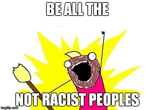 X All The Y Meme | BE ALL THE NOT RACIST PEOPLES | image tagged in memes,x all the y | made w/ Imgflip meme maker