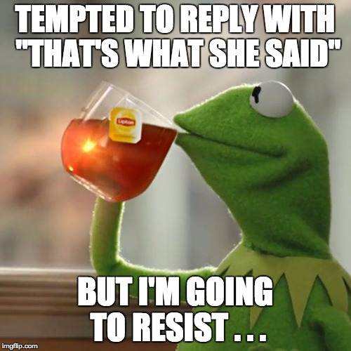 "But Thats None Of My Business Meme | TEMPTED TO REPLY WITH ""THAT'S WHAT SHE SAID"" BUT I'M GOING TO RESIST . . . 