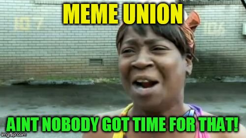Aint Nobody Got Time For That Meme | MEME UNION AINT NOBODY GOT TIME FOR THAT! | image tagged in memes,aint nobody got time for that | made w/ Imgflip meme maker