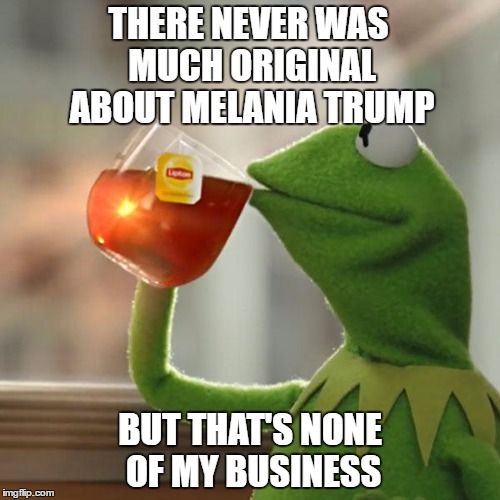 But Thats None Of My Business Meme | THERE NEVER WAS MUCH ORIGINAL ABOUT MELANIA TRUMP BUT THAT'S NONE OF MY BUSINESS | image tagged in memes,but thats none of my business,kermit the frog | made w/ Imgflip meme maker