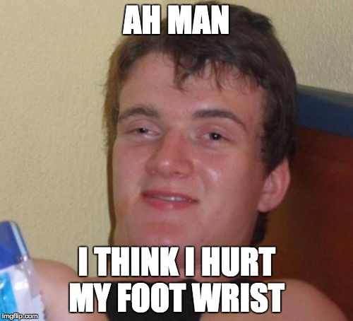 10 Guy Meme |  AH MAN; I THINK I HURT MY FOOT WRIST | image tagged in memes,10 guy,AdviceAnimals | made w/ Imgflip meme maker