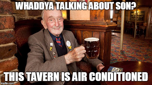 WHADDYA TALKING ABOUT SON? THIS TAVERN IS AIR CONDITIONED | made w/ Imgflip meme maker