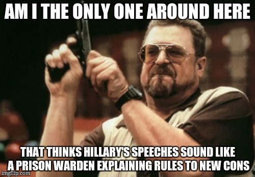 Am I The Only One Around Here Meme |  AM I THE ONLY ONE AROUND HERE; THAT THINKS HILLARY'S SPEECHES SOUND LIKE A PRISON WARDEN EXPLAINING RULES TO NEW CONS | image tagged in memes,am i the only one around here | made w/ Imgflip meme maker