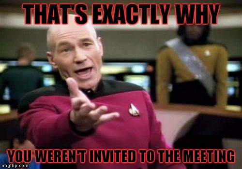 Picard Wtf Meme | THAT'S EXACTLY WHY YOU WEREN'T INVITED TO THE MEETING | image tagged in memes,picard wtf | made w/ Imgflip meme maker