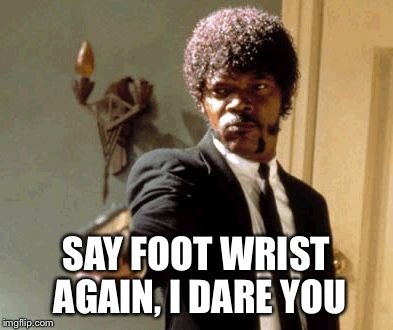Say That Again I Dare You Meme | SAY FOOT WRIST AGAIN, I DARE YOU | image tagged in memes,say that again i dare you | made w/ Imgflip meme maker